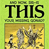 """""""And Now, Sir... Is This Your Missing Gonad?"""""""