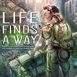 Life Finds A Way, Vol. 1: Life Finds A Way: A Comic Anthology Of Hopeful Post-Apocalyptic Stories