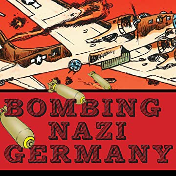 Bombing Nazi Germany: The Graphic History of the Allied Air Campaign That Defeated Hitler in World War II