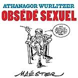 Athanagor Wurlitzer, obsédé sexuel