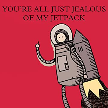 You're All Just Jealous of My Jetpack