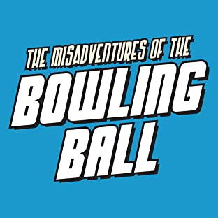 The Misadventures of The Bowling Ball