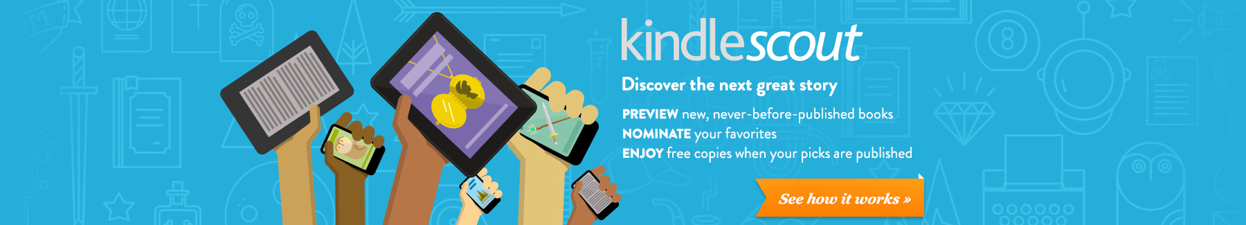 Kindle Scout: discover the next great story. Preview new, never-before-published books. Nominate your favorites. Enjoy free copies when your picks are published.