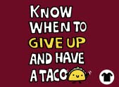 Know when to give up and have a taco