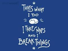 I Take Naps And I Break Things