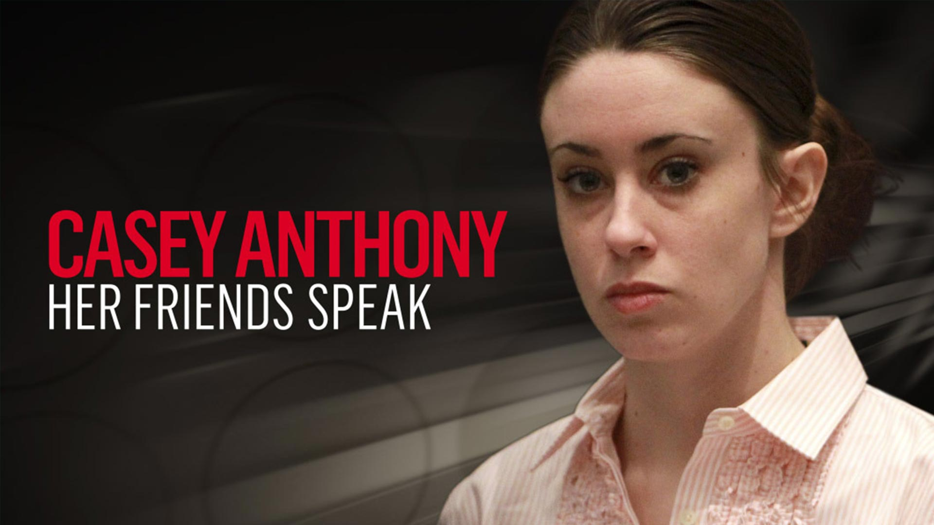 Casey Anthony: Her Friends Speak