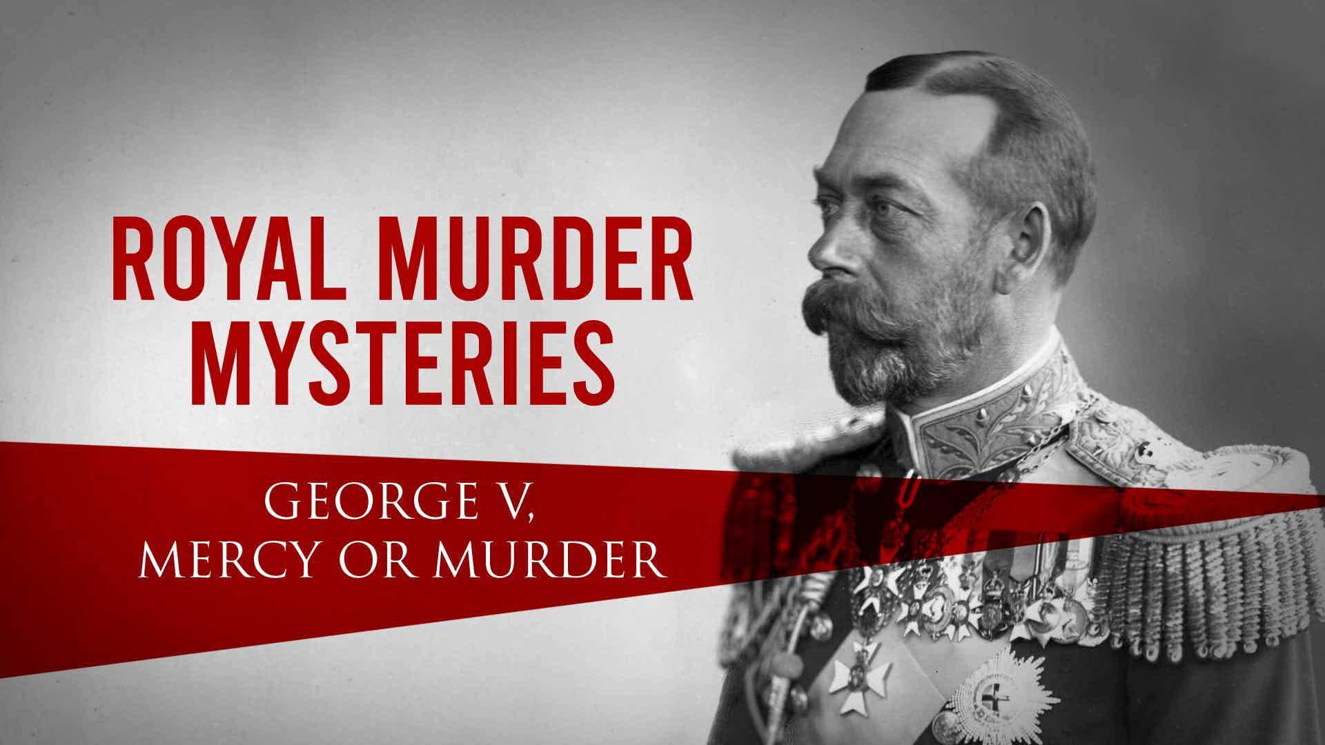 Royal Murder Mysteries: George V. Mercy or Murder?