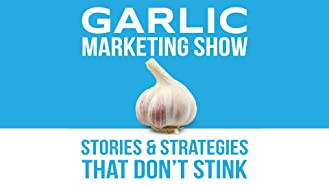 The Garlic Marketing Show - Stories and Strategies that Don't Stink
