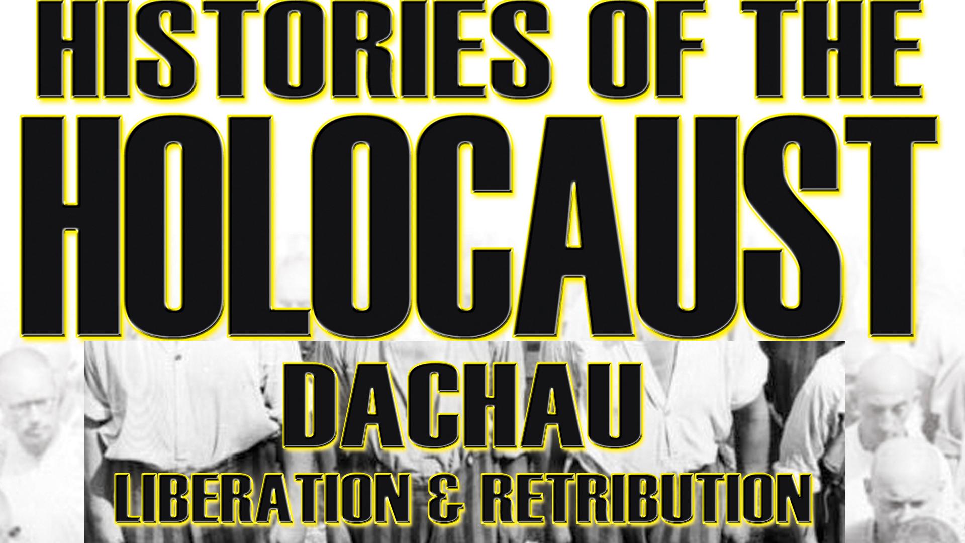 Histories Of The Holocaust: Dachau - Liberation And Retribution