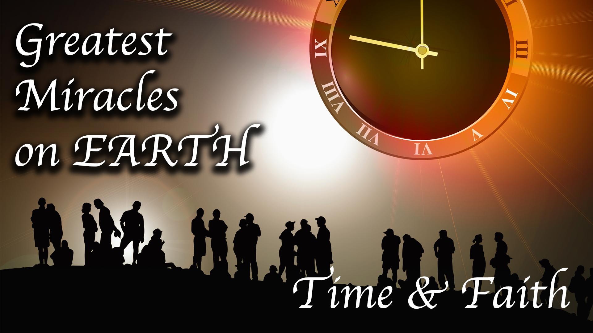 The Greatest Miracles on Earth: Time & Faith