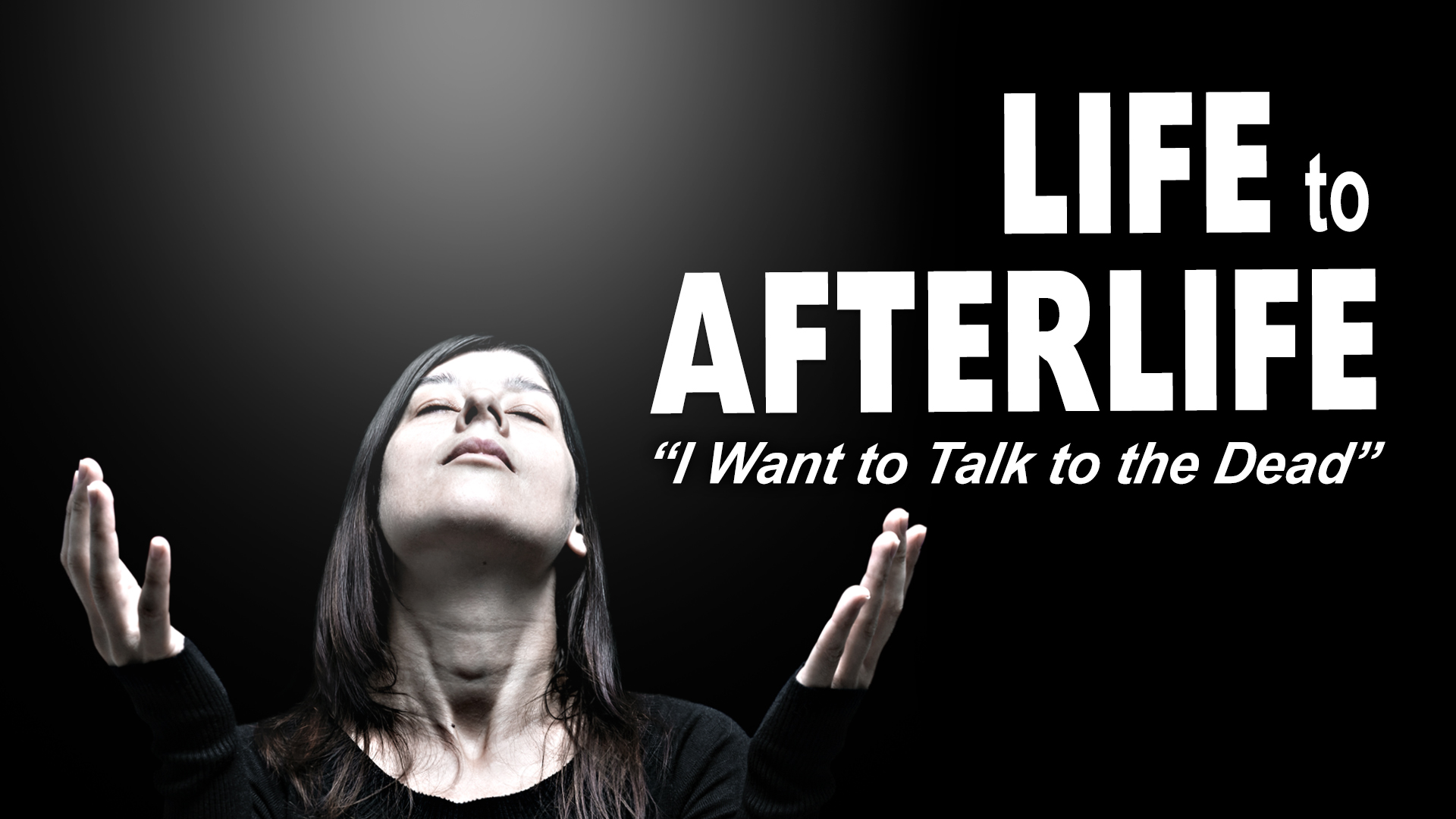 Life to AfterLife: I Want To Talk To The Dead