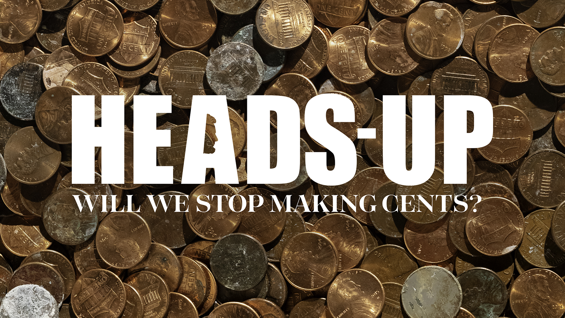 Heads-Up: Will We Stop Making Cents?